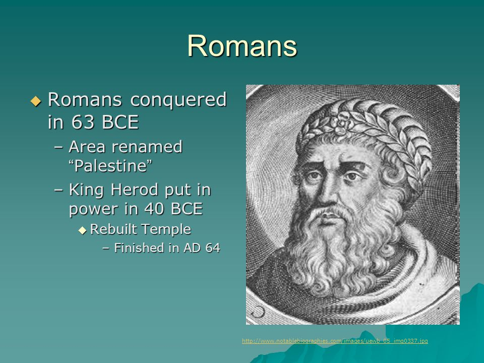 """Romans  Romans conquered in 63 BCE –Area renamed """" Palestine """" –King Herod put in power in 40 BCE  Rebuilt Temple –Finished in AD 64 http://www.nota"""