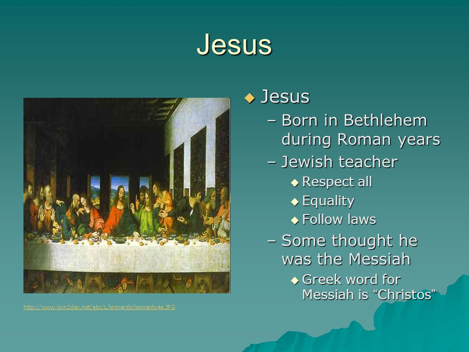 Jesus  Jesus –Born in Bethlehem during Roman years –Jewish teacher  Respect all  Equality  Follow laws –Some thought he was the Messiah  Greek word for Messiah is Christos http://www.join2day.net/abc/L/leonardo/leonardo4a.JPG