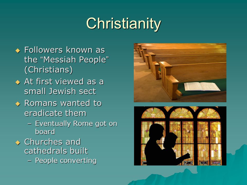 """Christianity  Followers known as the """" Messiah People """" (Christians)  At first viewed as a small Jewish sect  Romans wanted to eradicate them –Even"""