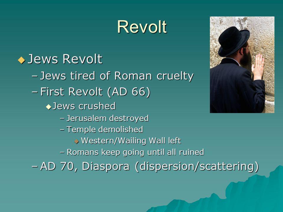 Revolt  Jews Revolt –Jews tired of Roman cruelty –First Revolt (AD 66)  Jews crushed –Jerusalem destroyed –Temple demolished  Western/Wailing Wall left –Romans keep going until all ruined –AD 70, Diaspora (dispersion/scattering)