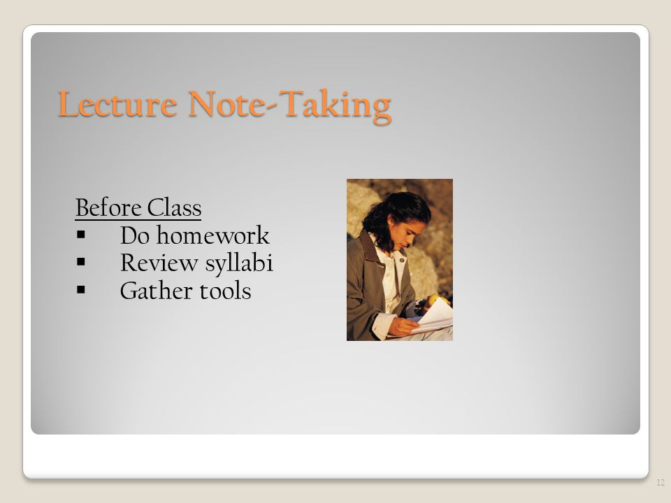 Lecture Note-Taking Before Class  Do homework  Review syllabi  Gather tools 12