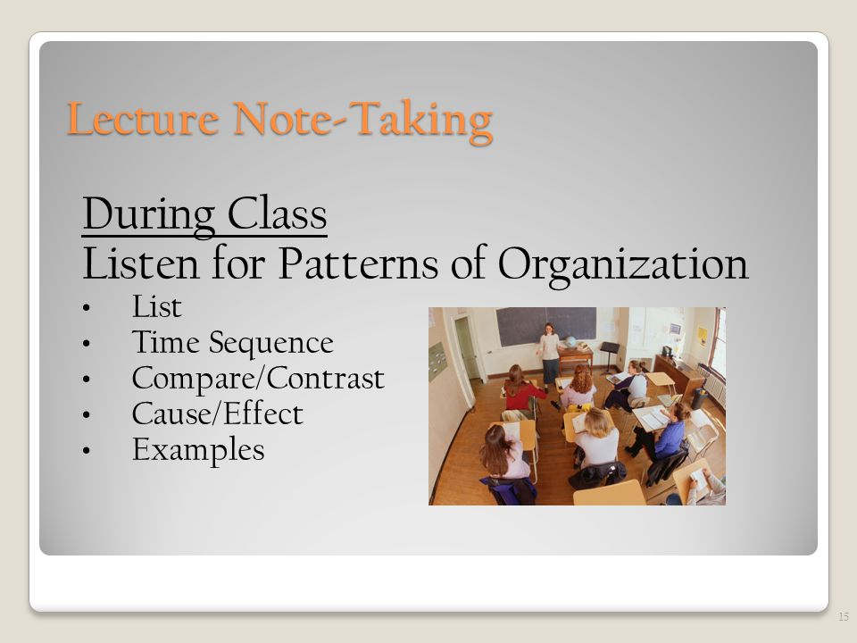 Lecture Note-Taking During Class Listen for Patterns of Organization List Time Sequence Compare/Contrast Cause/Effect Examples 15
