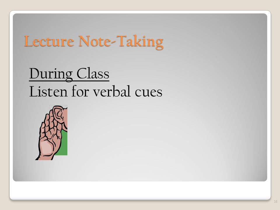 Lecture Note-Taking During Class Listen for verbal cues 16