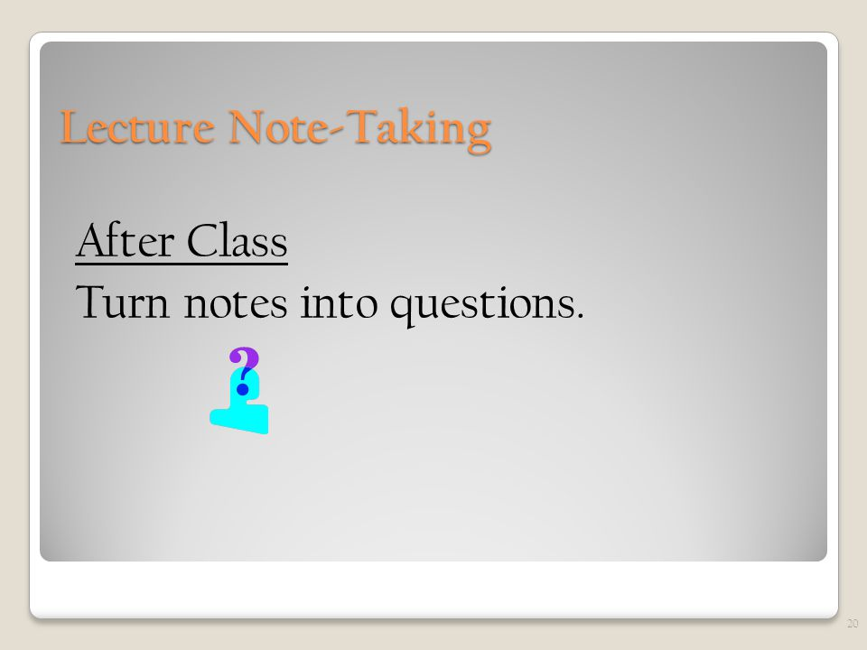 Lecture Note-Taking After Class Turn notes into questions. 20
