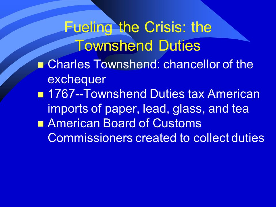 Fueling the Crisis: the Townshend Duties n Charles Townshend: chancellor of the exchequer n 1767--Townshend Duties tax American imports of paper, lead, glass, and tea n American Board of Customs Commissioners created to collect duties