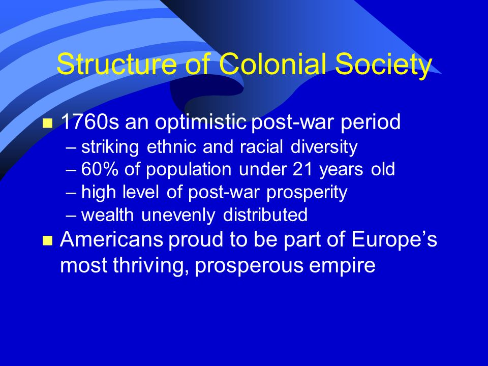 Structure of Colonial Society n 1760s an optimistic post-war period –striking ethnic and racial diversity –60% of population under 21 years old –high level of post-war prosperity –wealth unevenly distributed n Americans proud to be part of Europe's most thriving, prosperous empire