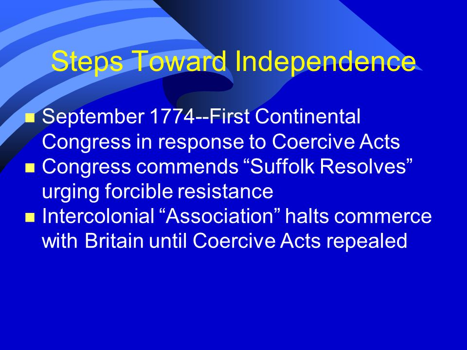 Steps Toward Independence n September 1774--First Continental Congress in response to Coercive Acts n Congress commends Suffolk Resolves urging forcible resistance n Intercolonial Association halts commerce with Britain until Coercive Acts repealed
