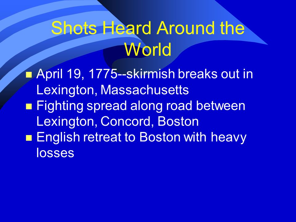 Shots Heard Around the World n April 19, 1775--skirmish breaks out in Lexington, Massachusetts n Fighting spread along road between Lexington, Concord, Boston n English retreat to Boston with heavy losses
