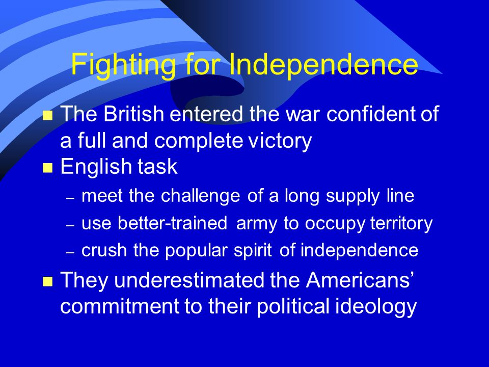 Fighting for Independence n The British entered the war confident of a full and complete victory n English task – meet the challenge of a long supply line – use better-trained army to occupy territory – crush the popular spirit of independence n They underestimated the Americans' commitment to their political ideology