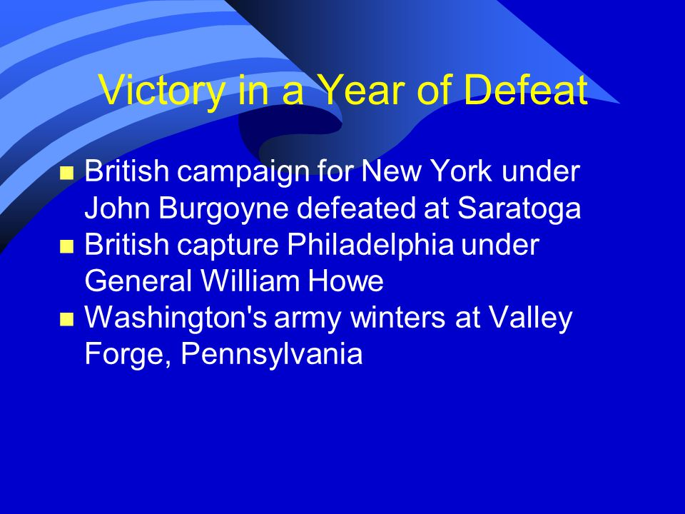 Victory in a Year of Defeat n British campaign for New York under John Burgoyne defeated at Saratoga n British capture Philadelphia under General William Howe n Washington s army winters at Valley Forge, Pennsylvania