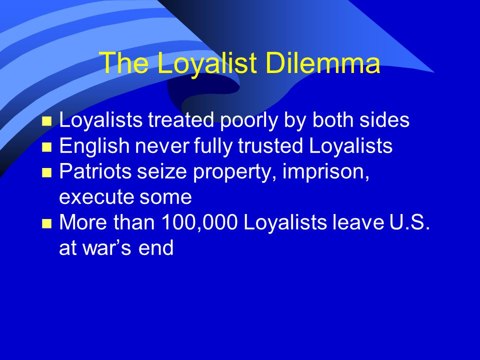 The Loyalist Dilemma n Loyalists treated poorly by both sides n English never fully trusted Loyalists n Patriots seize property, imprison, execute some n More than 100,000 Loyalists leave U.S.
