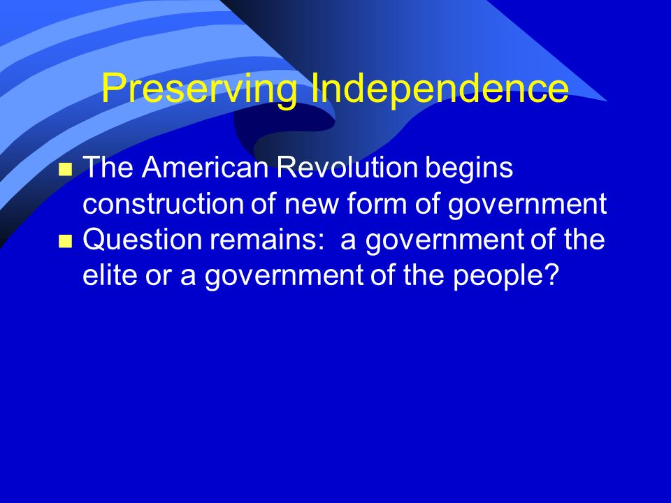 Preserving Independence n The American Revolution begins construction of new form of government n Question remains: a government of the elite or a government of the people
