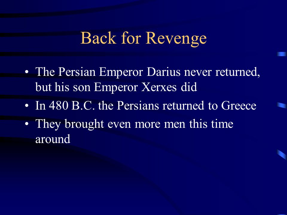 Back for Revenge The Persian Emperor Darius never returned, but his son Emperor Xerxes did In 480 B.C. the Persians returned to Greece They brought ev