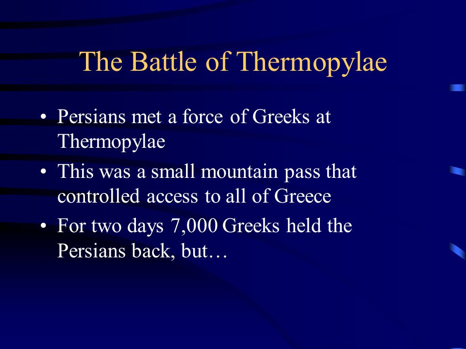 The Battle of Thermopylae Persians met a force of Greeks at Thermopylae This was a small mountain pass that controlled access to all of Greece For two