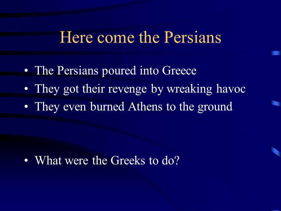 Here come the Persians The Persians poured into Greece They got their revenge by wreaking havoc They even burned Athens to the ground What were the Gr