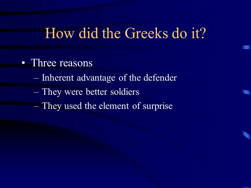 How did the Greeks do it? Three reasons –Inherent advantage of the defender –They were better soldiers –They used the element of surprise