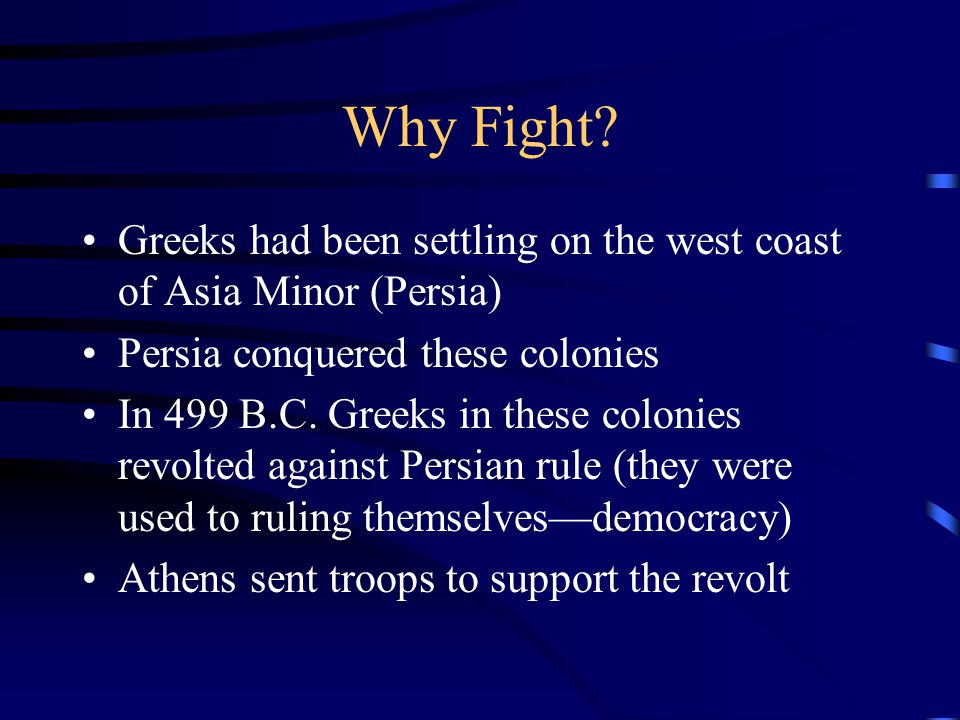 Why Fight? Greeks had been settling on the west coast of Asia Minor (Persia) Persia conquered these colonies In 499 B.C. Greeks in these colonies revo
