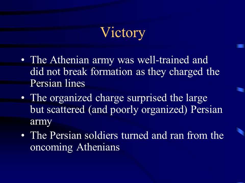 Victory The Athenian army was well-trained and did not break formation as they charged the Persian lines The organized charge surprised the large but