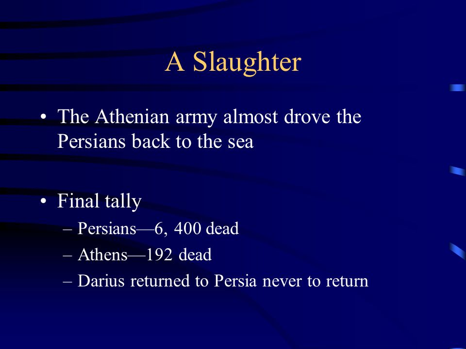 A Slaughter The Athenian army almost drove the Persians back to the sea Final tally –Persians—6, 400 dead –Athens—192 dead –Darius returned to Persia