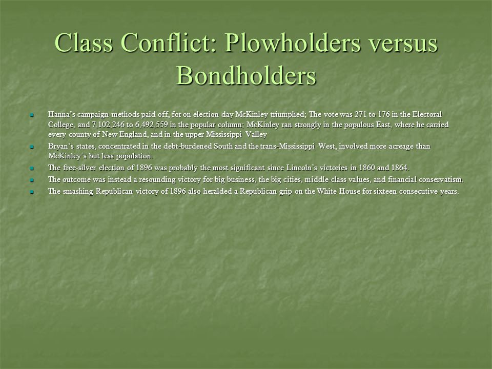 Class Conflict: Plowholders versus Bondholders Hanna's campaign methods paid off, for on election day McKinley triumphed; The vote was 271 to 176 in the Electoral College, and 7,102,246 to 6,492,559 in the popular column; McKinley ran strongly in the populous East, where he carried every county of New England, and in the upper Mississippi Valley Hanna's campaign methods paid off, for on election day McKinley triumphed; The vote was 271 to 176 in the Electoral College, and 7,102,246 to 6,492,559 in the popular column; McKinley ran strongly in the populous East, where he carried every county of New England, and in the upper Mississippi Valley Bryan's states, concentrated in the debt-burdened South and the trans-Mississippi West, involved more acreage than McKinley's but less population.