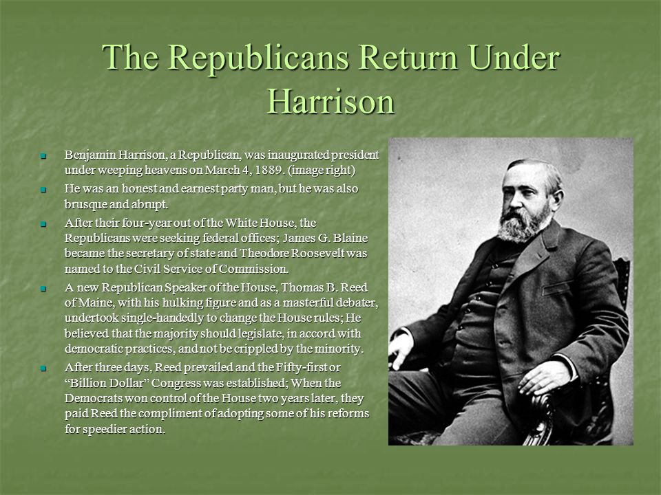The Republicans Return Under Harrison Benjamin Harrison, a Republican, was inaugurated president under weeping heavens on March 4, 1889. (image right)