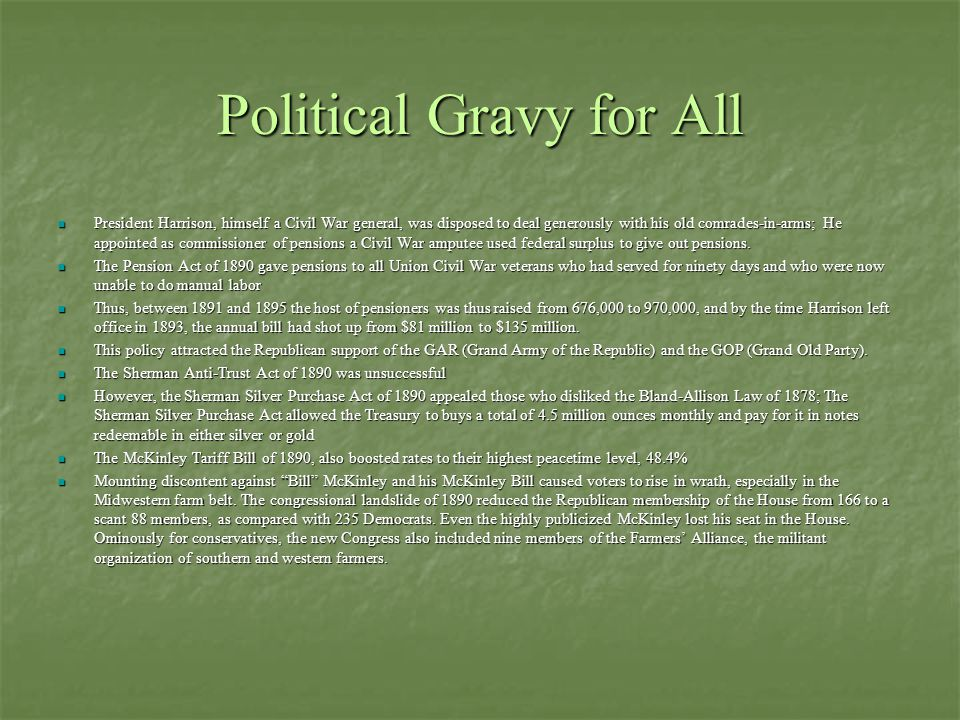 Political Gravy for All President Harrison, himself a Civil War general, was disposed to deal generously with his old comrades-in-arms; He appointed as commissioner of pensions a Civil War amputee used federal surplus to give out pensions.