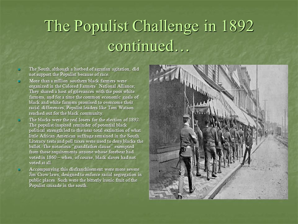 The Populist Challenge in 1892 continued… The South, although a hotbed of agrarian agitation, did not support the Populist because of race. The South,