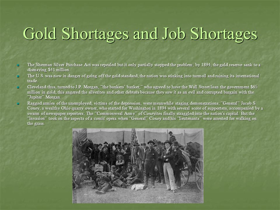 Gold Shortages and Job Shortages The Sherman Silver Purchase Act was repealed but it only partially stopped the problem; by 1894, the gold reserve san