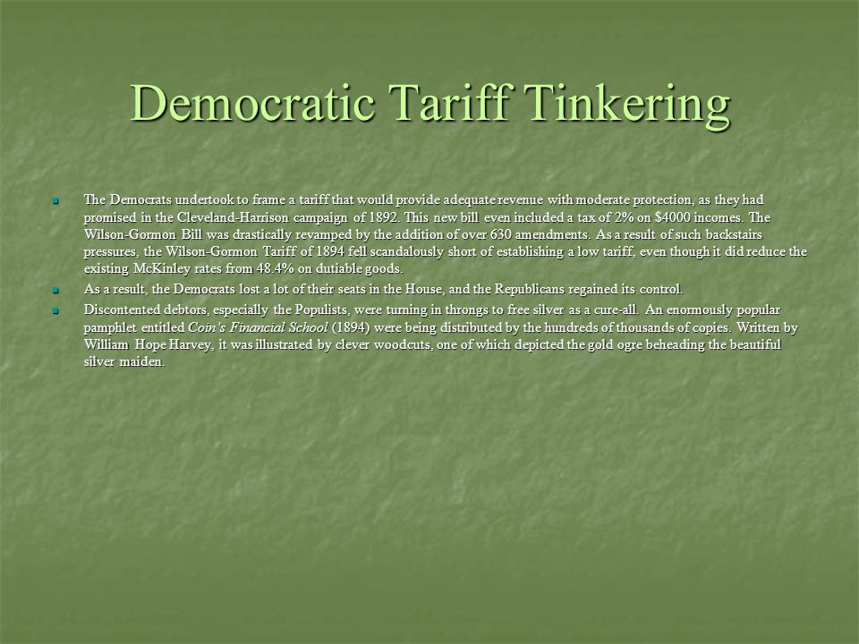 Democratic Tariff Tinkering The Democrats undertook to frame a tariff that would provide adequate revenue with moderate protection, as they had promised in the Cleveland-Harrison campaign of 1892.