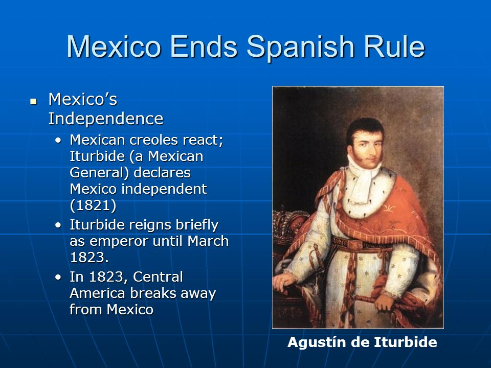 Mexico Ends Spanish Rule Mexico's Independence Mexico's Independence Mexican creoles react; Iturbide (a Mexican General) declares Mexico independent (