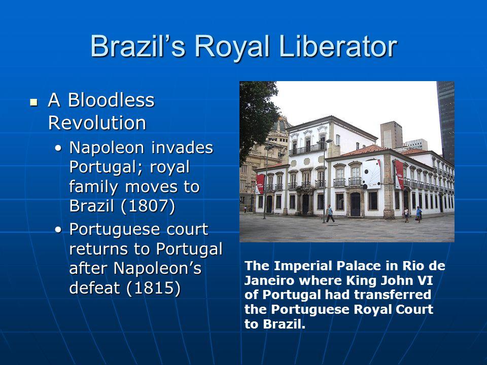Brazil's Royal Liberator A Bloodless Revolution A Bloodless Revolution Napoleon invades Portugal; royal family moves to Brazil (1807)Napoleon invades