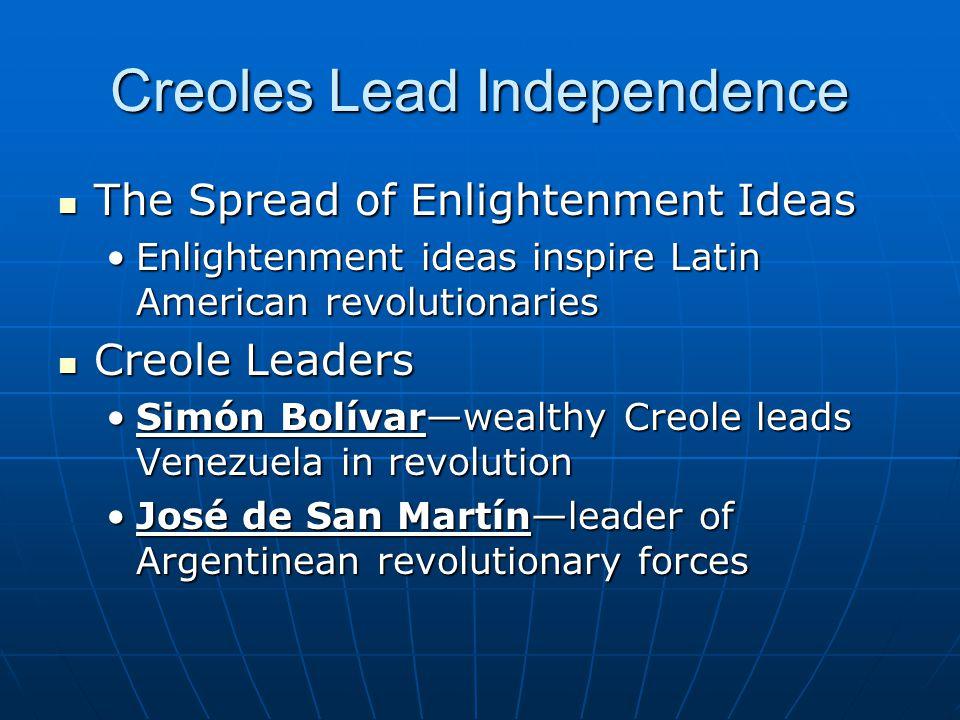 Creoles Lead Independence The Spread of Enlightenment Ideas The Spread of Enlightenment Ideas Enlightenment ideas inspire Latin American revolutionari