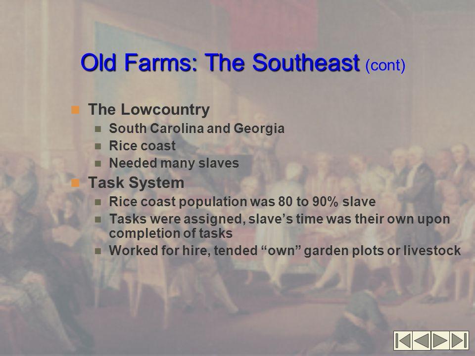Old Farms: The Southeast Old Farms: The Southeast (cont) The Lowcountry South Carolina and Georgia Rice coast Needed many slaves Task System Rice coas