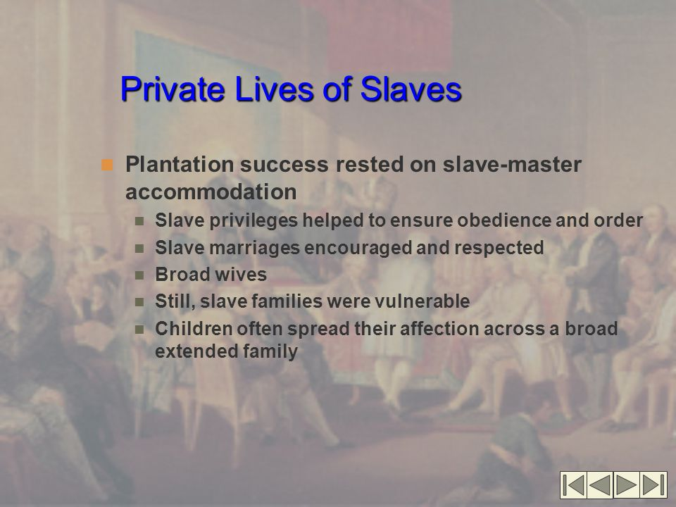 Private Lives of Slaves Plantation success rested on slave-master accommodation Slave privileges helped to ensure obedience and order Slave marriages