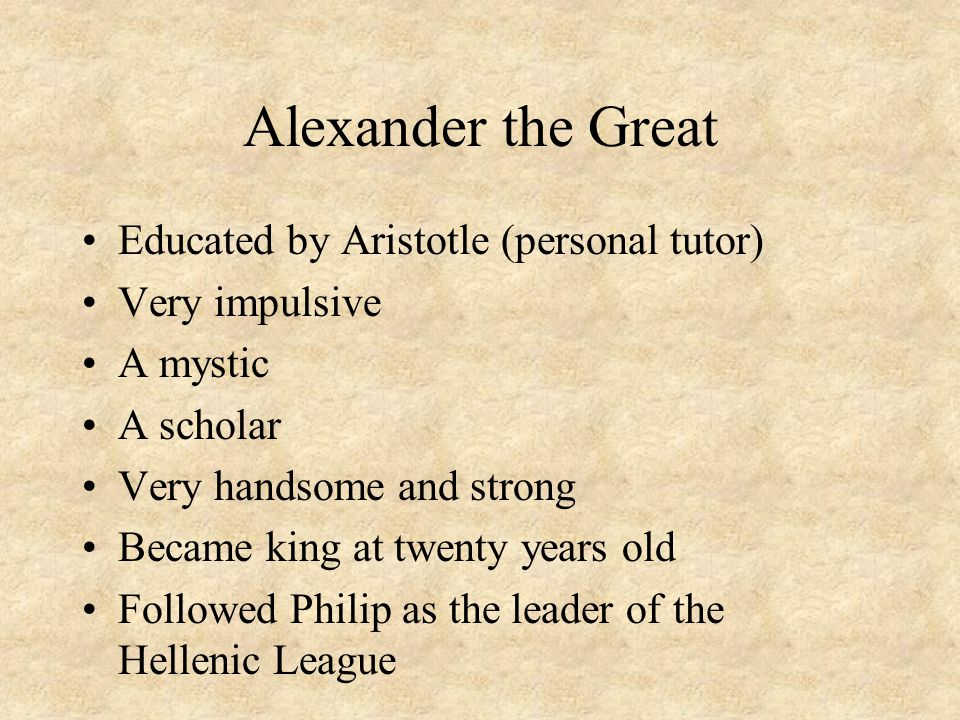 Alexander the Great Educated by Aristotle (personal tutor) Very impulsive A mystic A scholar Very handsome and strong Became king at twenty years old Followed Philip as the leader of the Hellenic League