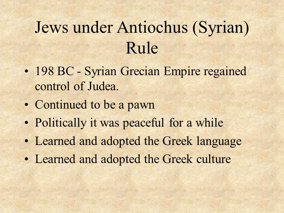 Jews under Antiochus (Syrian) Rule 198 BC - Syrian Grecian Empire regained control of Judea.
