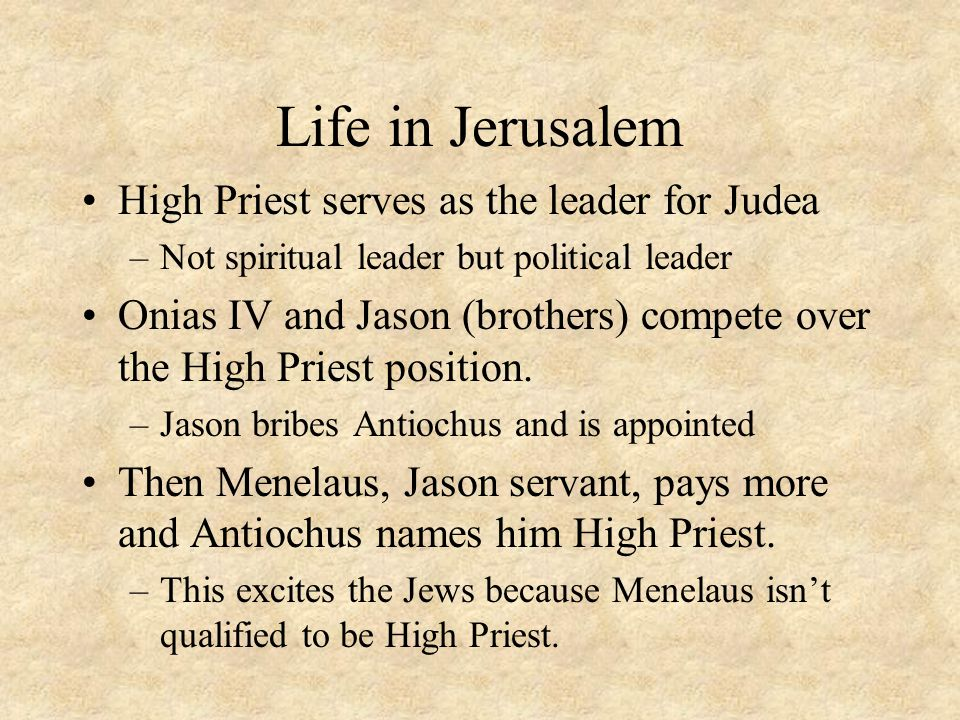 Life in Jerusalem (cont…) False word came of Antiochus' death Jason lead a revolt against Menelaus –The Jews backed the revolt Antiochus sent soldiers stop the revolt and reinstate Menelaus –Jews were sold as slaves –Part of the wall was destroyed –Took over the Temple –Antiochus tried to wipe out their Religion