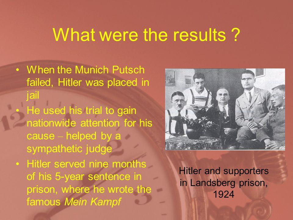 What were the results ? When the Munich Putsch failed, Hitler was placed in jail He used his trial to gain nationwide attention for his cause – helped