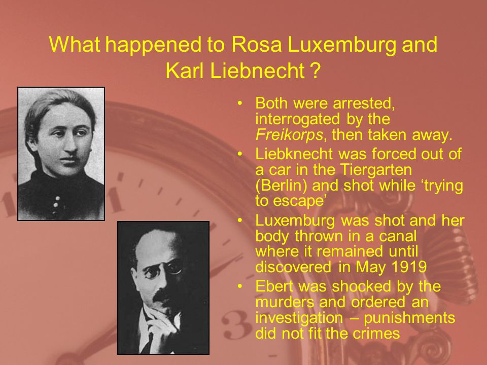 What happened to Rosa Luxemburg and Karl Liebnecht ? Both were arrested, interrogated by the Freikorps, then taken away. Liebknecht was forced out of