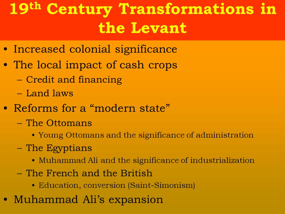 19 th Century Transformations in the Levant Increased colonial significance The local impact of cash crops –Credit and financing –Land laws Reforms for a modern state –The Ottomans Young Ottomans and the significance of administration –The Egyptians Muhammad Ali and the significance of industrialization –The French and the British Education, conversion (Saint-Simonism) Muhammad Ali's expansion