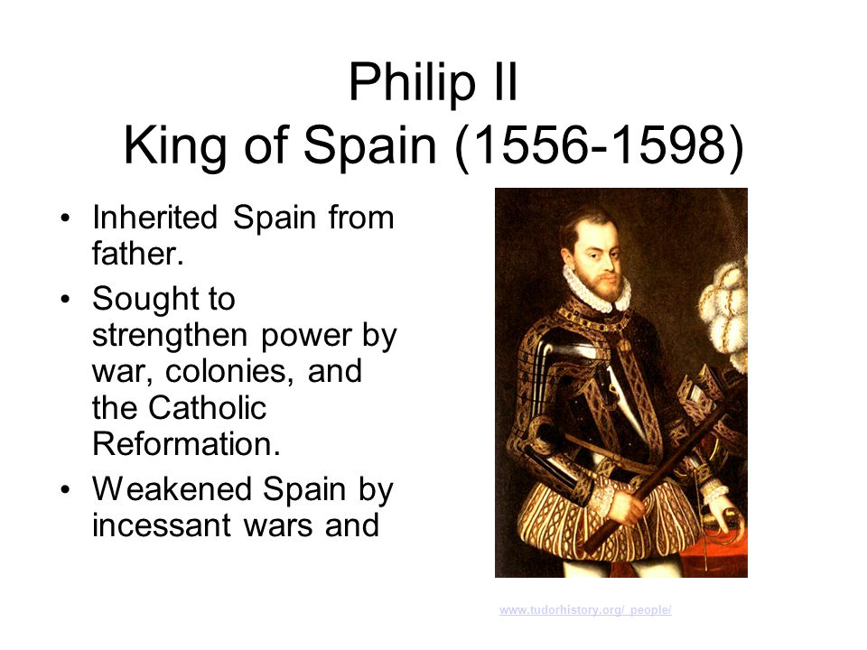 Philip II King of Spain (1556-1598) Inherited Spain from father. Sought to strengthen power by war, colonies, and the Catholic Reformation. Weakened S