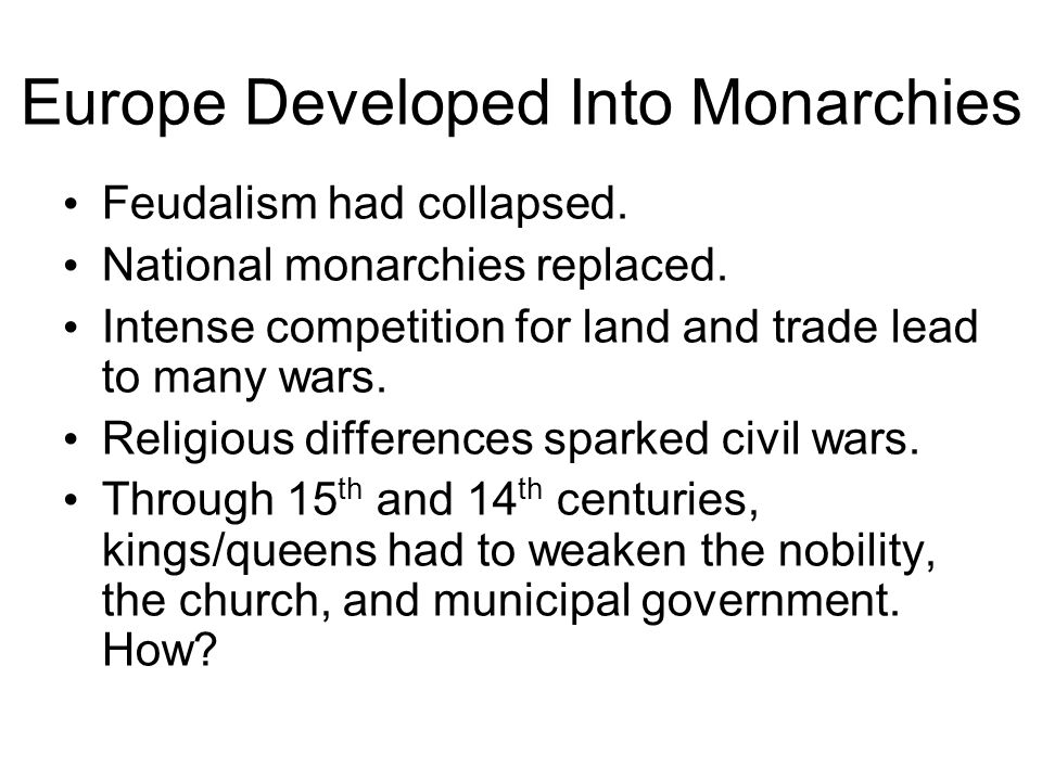 Europe Developed Into Monarchies Feudalism had collapsed. National monarchies replaced. Intense competition for land and trade lead to many wars. Reli