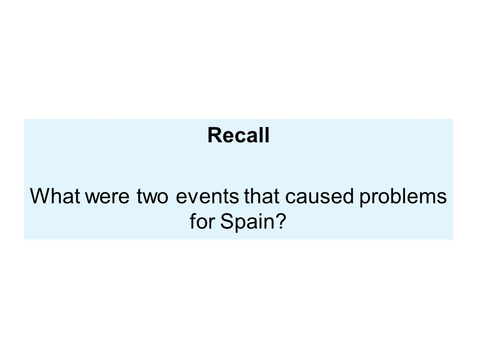 Recall What were two events that caused problems for Spain?