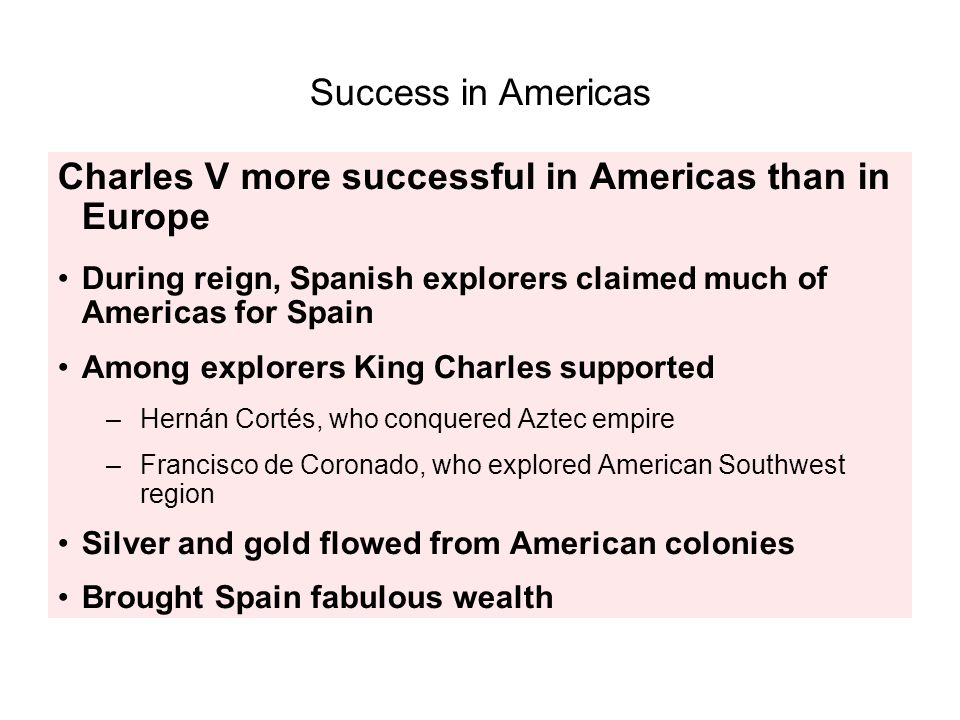 Success in Americas Charles V more successful in Americas than in Europe During reign, Spanish explorers claimed much of Americas for Spain Among expl