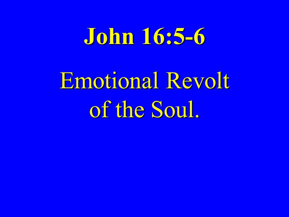 Grace Fellowship Church Sunday, February 27, 2011 Tape # 11-024 Emotional Revolt of the Soul The Emotions Upper Room Discourse, Part 476 John 16:6; Gen 1:26-27; 3:6-10; Rom 16:17-20; Phil 3:15-21 James H.