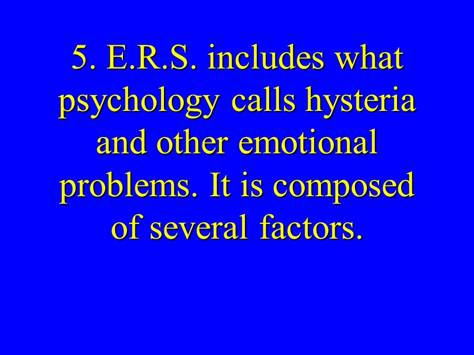 5. E.R.S. includes what psychology calls hysteria and other emotional problems.
