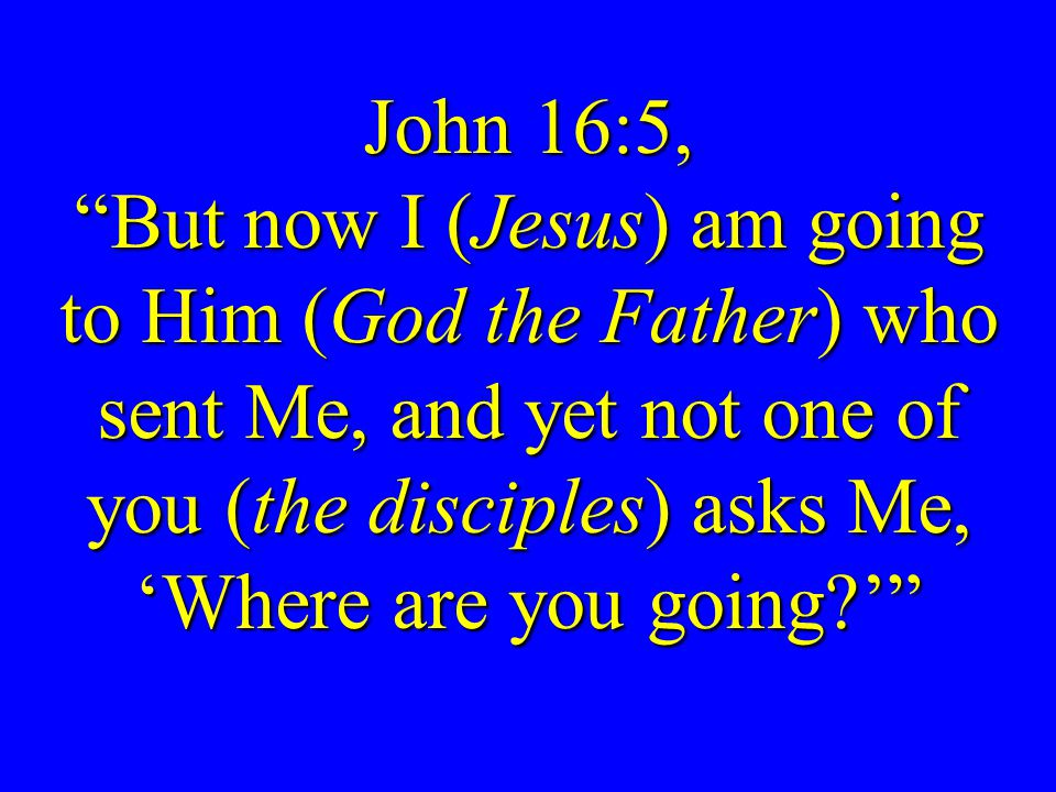 John 16:5, But now I (Jesus) am going to Him (God the Father) who sent Me, and yet not one of you (the disciples) asks Me, 'Where are you going '