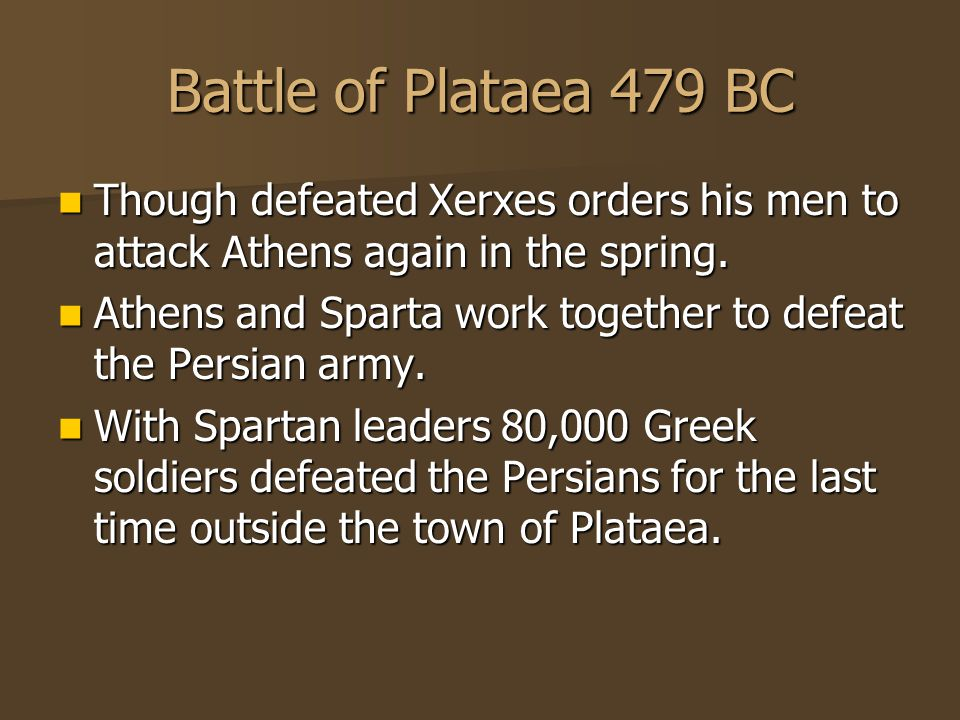 Battle of Plataea 479 BC Though defeated Xerxes orders his men to attack Athens again in the spring.
