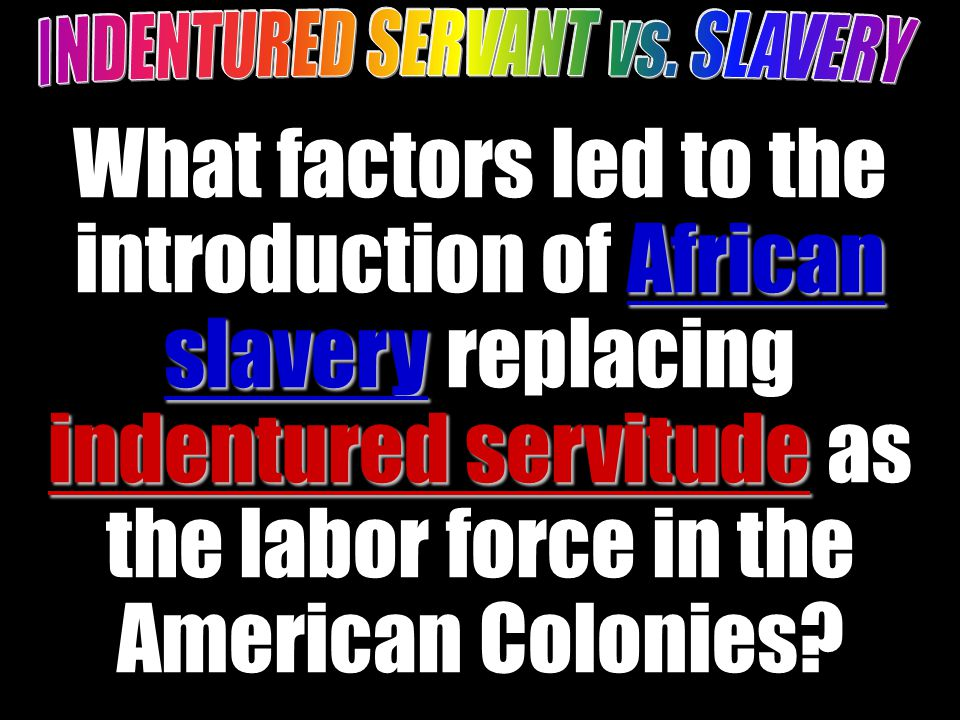 African slavery indentured servitude What factors led to the introduction of African slavery replacing indentured servitude as the labor force in the American Colonies.