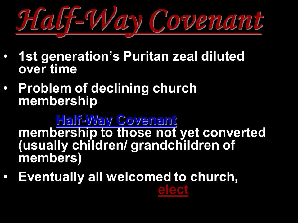 Half-Way Covenant 1st generation's Puritan zeal diluted over time Problem of declining church membership Half-Way Covenant1662: Half-Way Covenant – partial membership to those not yet converted (usually children/ grandchildren of members) Eventually all welcomed to church, erased distinction of elect
